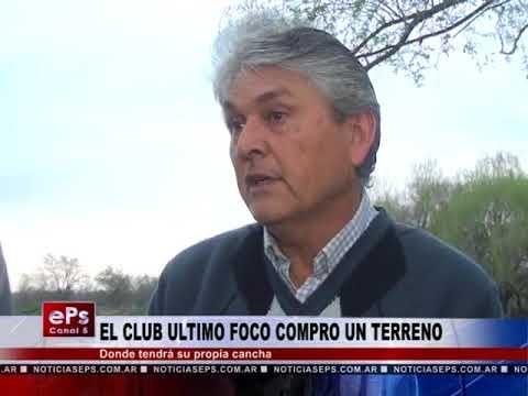 EL CLUB ULTIMO FOCO COMPRO UN TERRENO