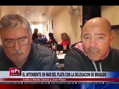 EL INTENDENTE EN MAR DEL PLATA CON LA DELEGACION DE BRAGADO