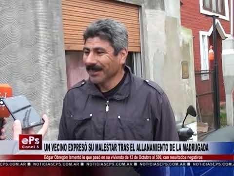 UN VECINO EXPRESÓ SU MALESTAR TRAS EL ALLANAMIENTO DE LA MADRUGADA